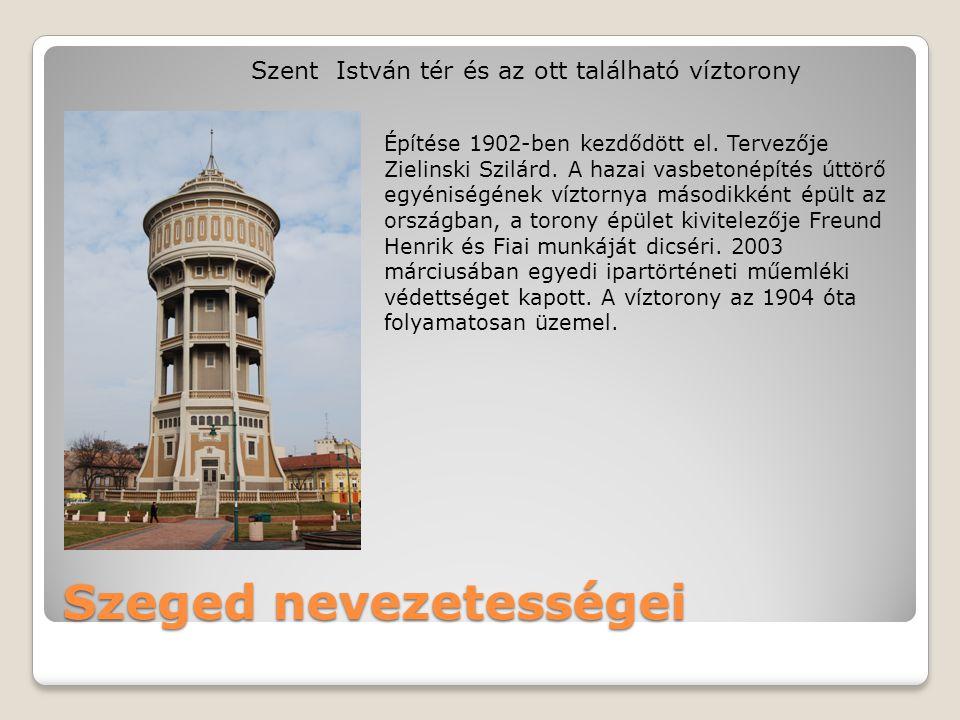 Szeged nevezetességei Szent István tér és az ott található víztorony Építése 1902-ben kezdődött el. Tervezője Zielinski Szilárd. A hazai vasbetonépíté