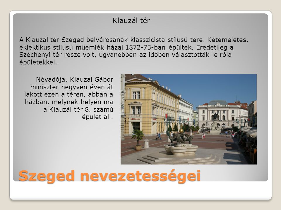 Szeged nevezetességei Klauzál tér A Klauzál tér Szeged belvárosának klasszicista stílusú tere. Kétemeletes, eklektikus stílusú műemlék házai 1872-73-b