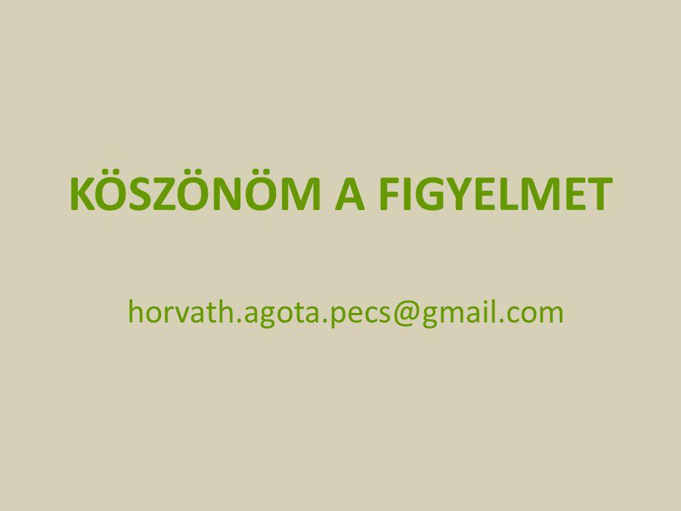 KÖSZÖNÖM A FIGYELMET horvath.agota.pecs@gmail.com