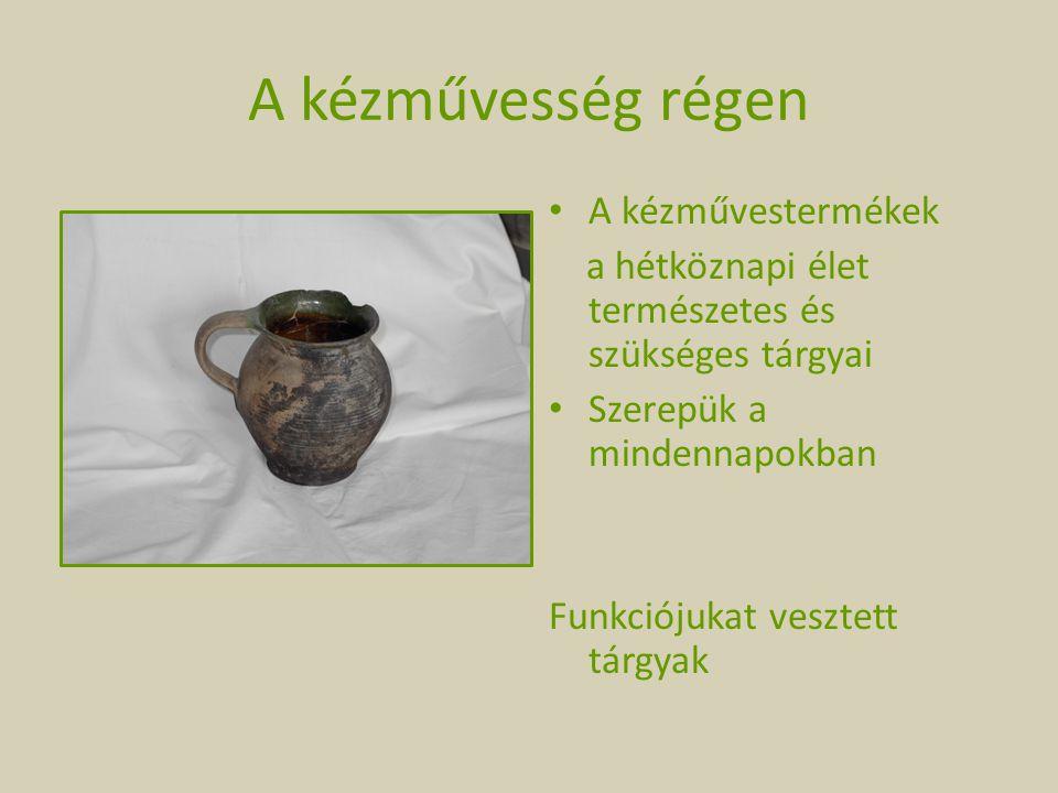 A kézművesség régen A kézművestermékek a hétköznapi élet természetes és szükséges tárgyai Szerepük a mindennapokban Funkciójukat vesztett tárgyak