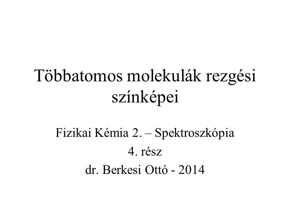 Többatomos molekulák rezgési színképei Fizikai Kémia 2. – Spektroszkópia 4. rész dr. Berkesi Ottó - 2014