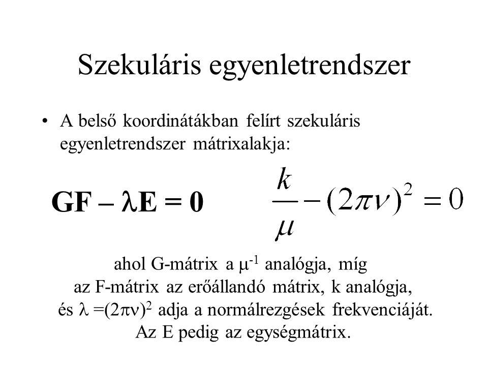 Szekuláris egyenletrendszer A belső koordinátákban felírt szekuláris egyenletrendszer mátrixalakja: GF – E = 0 ahol G-mátrix a  -1 analógja, míg az F