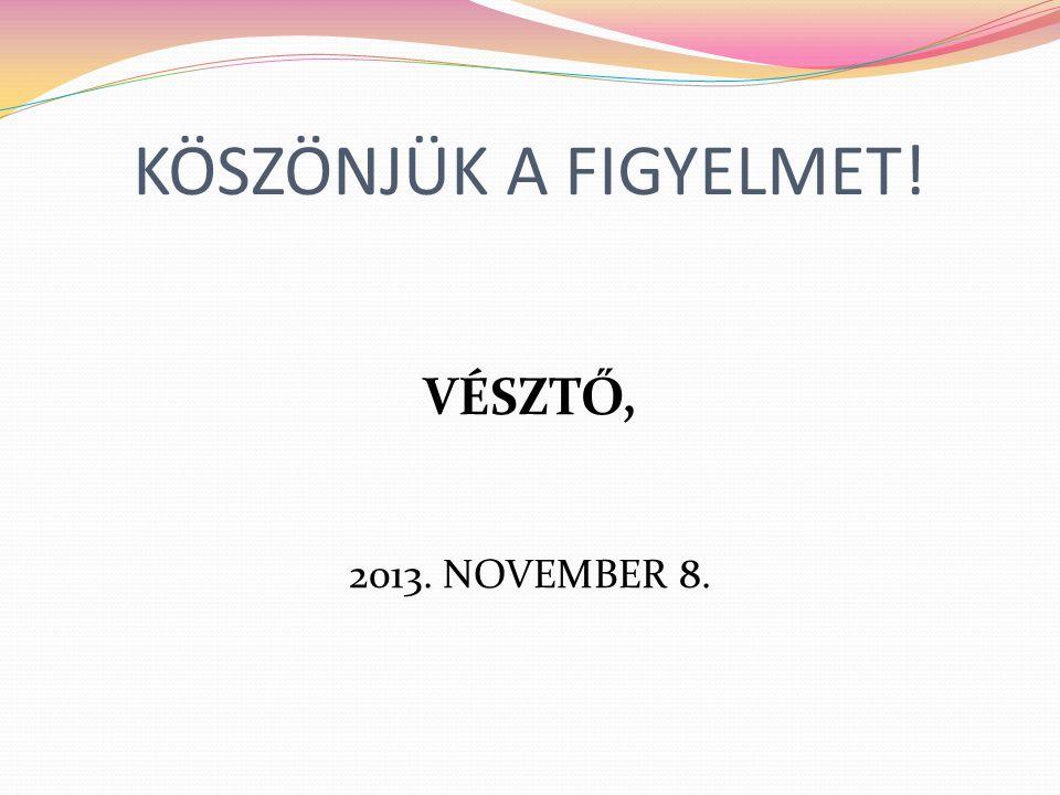 KÖSZÖNJÜK A FIGYELMET! VÉSZTŐ, 2013. NOVEMBER 8.