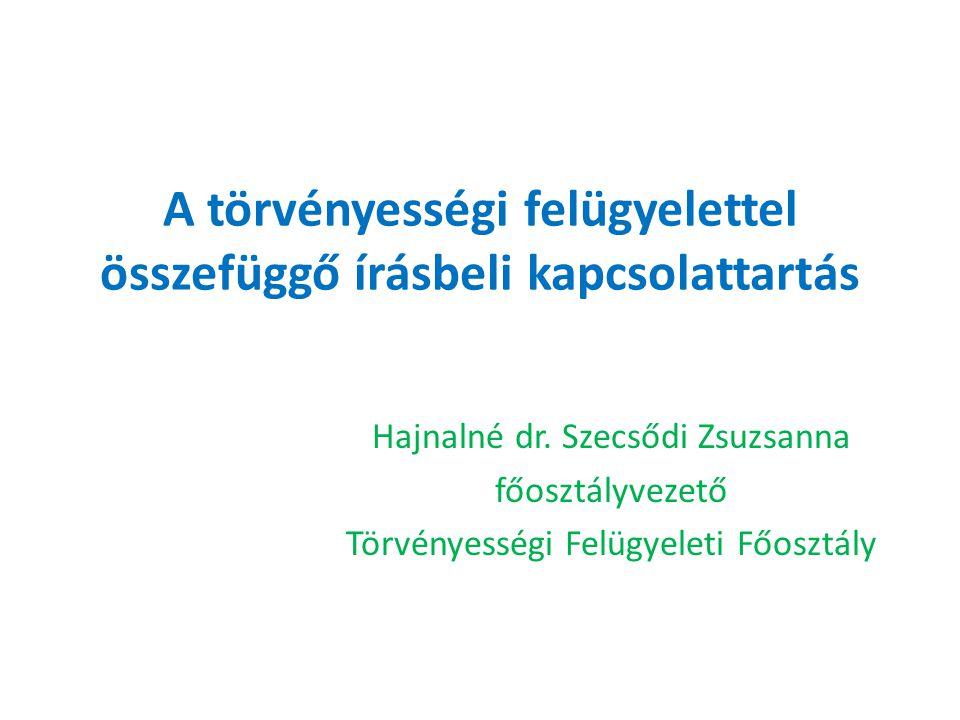 A törvényességi felügyelettel összefüggő írásbeli kapcsolattartás Hajnalné dr. Szecsődi Zsuzsanna főosztályvezető Törvényességi Felügyeleti Főosztály
