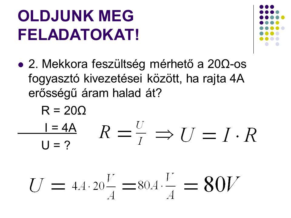 OLDJUNK MEG FELADATOKAT! 2. Mekkora feszültség mérhető a 20Ω-os fogyasztó kivezetései között, ha rajta 4A erősségű áram halad át? R = 20Ω I = 4A U = ?