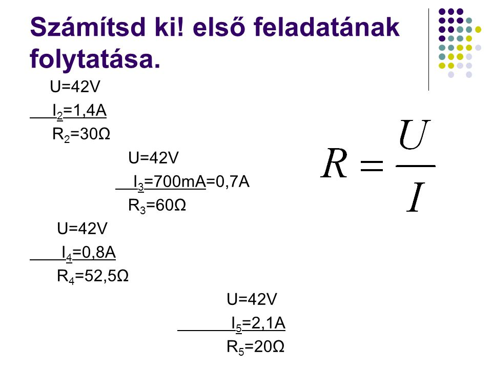 Számítsd ki! első feladatának folytatása. U=42V I 2 =1,4A R 2 =30Ω U=42V I 3 =700mA=0,7A R 3 =60Ω U=42V I 4 =0,8A R 4 =52,5Ω U=42V I 5 =2,1A R 5 =20Ω