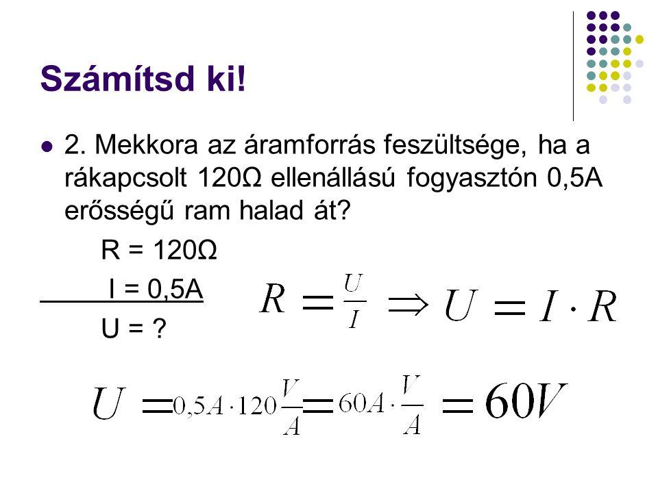 Számítsd ki! 2. Mekkora az áramforrás feszültsége, ha a rákapcsolt 120Ω ellenállású fogyasztón 0,5A erősségű ram halad át? R = 120Ω I = 0,5A U = ?