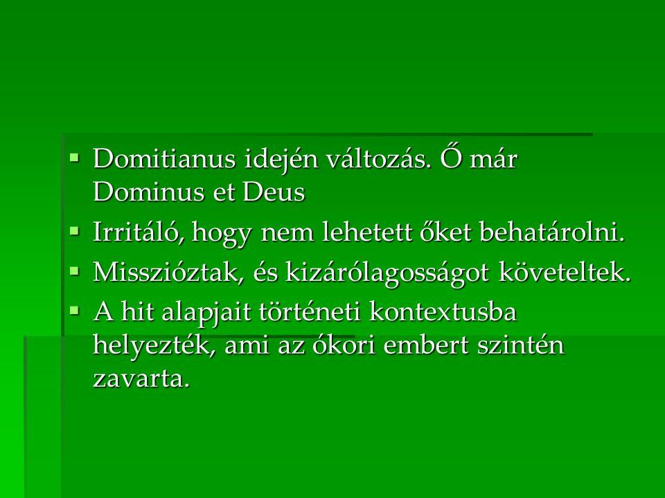  Domitianus idején változás.Ő már Dominus et Deus  Irritáló, hogy nem lehetett őket behatárolni.