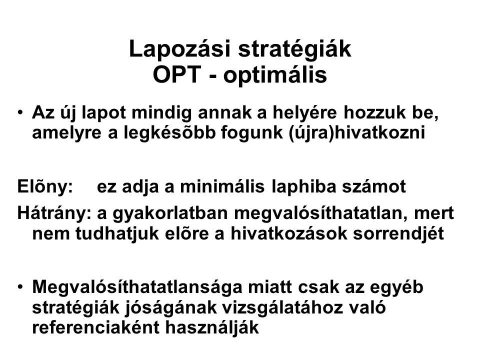Lapozási stratégiák OPT - optimális Az új lapot mindig annak a helyére hozzuk be, amelyre a legkésõbb fogunk (újra)hivatkozni Elõny:ez adja a minimáli