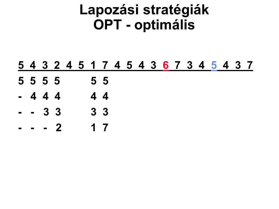 5 4 3 2 4 5 1 7 4 5 4 3 6 7 3 4 5 4 3 7 5 5 5 5 5 5 - 4 4 4 4 4 - - 3 3 3 3 - - - 2 1 7 Lapozási stratégiák OPT - optimális