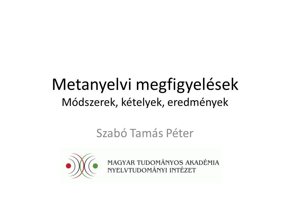 Metanyelvi megfigyelések Módszerek, kételyek, eredmények Szabó Tamás Péter