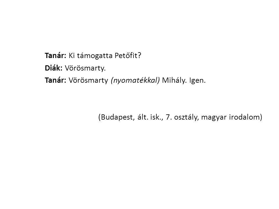 Tanár: Ki támogatta Petőfit? Diák: Vörösmarty. Tanár: Vörösmarty (nyomatékkal) Mihály. Igen. (Budapest, ált. isk., 7. osztály, magyar irodalom)