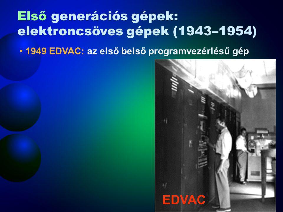 1949 EDVAC: az első belső programvezérlésű gép EDVAC Első generációs gépek: elektroncsöves gépek (1943–1954)