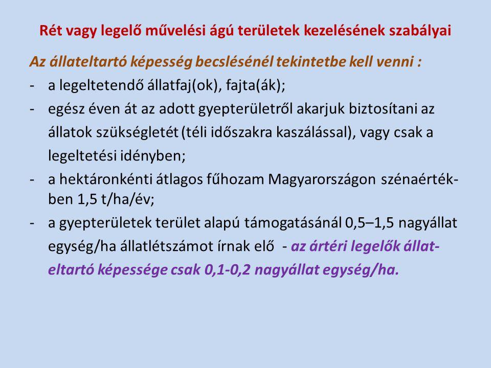 Rét vagy legelő művelési ágú területek kezelésének szabályai Az állateltartó képesség becslésénél tekintetbe kell venni : -a legeltetendő állatfaj(ok), fajta(ák); -egész éven át az adott gyepterületről akarjuk biztosítani az állatok szükségletét (téli időszakra kaszálással), vagy csak a legeltetési idényben; -a hektáronkénti átlagos fűhozam Magyarországon szénaérték- ben 1,5 t/ha/év; -a gyepterületek terület alapú támogatásánál 0,5–1,5 nagyállat egység/ha állatlétszámot írnak elő - az ártéri legelők állat- eltartó képessége csak 0,1-0,2 nagyállat egység/ha.