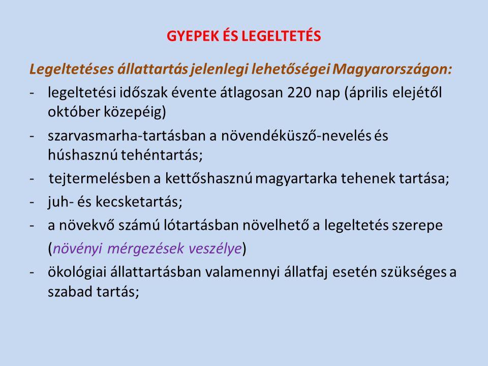GYEPEK ÉS LEGELTETÉS Legeltetéses állattartás jelenlegi lehetőségei Magyarországon: -legeltetési időszak évente átlagosan 220 nap (április elejétől október közepéig) -szarvasmarha-tartásban a növendéküsző-nevelés és húshasznú tehéntartás; - tejtermelésben a kettőshasznú magyartarka tehenek tartása; -juh- és kecsketartás; -a növekvő számú lótartásban növelhető a legeltetés szerepe (növényi mérgezések veszélye) -ökológiai állattartásban valamennyi állatfaj esetén szükséges a szabad tartás;