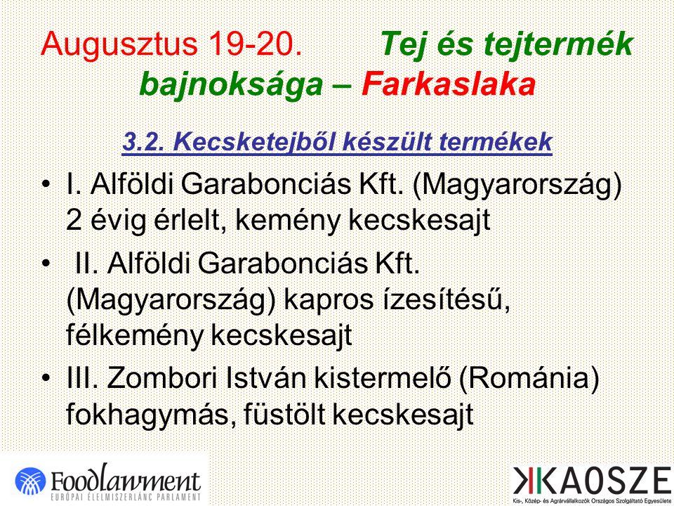 Augusztus 19-20. Tej és tejtermék bajnoksága – Farkaslaka 3.2. Kecsketejből készült termékek I. Alföldi Garabonciás Kft. (Magyarország) 2 évig érlelt,