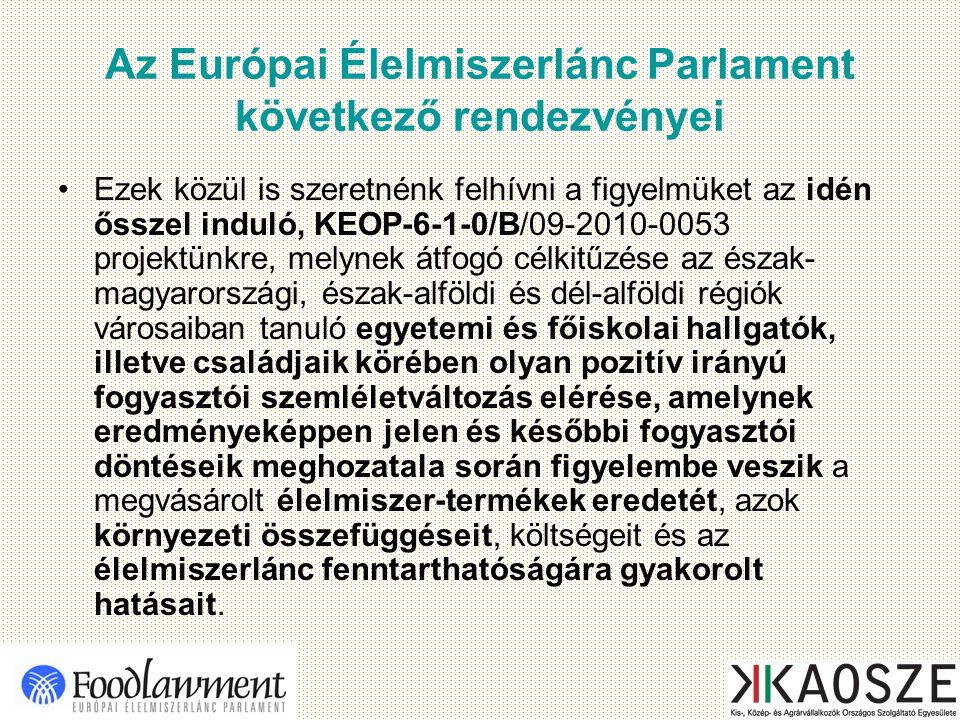 Az Európai Élelmiszerlánc Parlament következő rendezvényei Ezek közül is szeretnénk felhívni a figyelmüket az idén ősszel induló, KEOP-6-1-0/B/09-2010-0053 projektünkre, melynek átfogó célkitűzése az észak- magyarországi, észak-alföldi és dél-alföldi régiók városaiban tanuló egyetemi és főiskolai hallgatók, illetve családjaik körében olyan pozitív irányú fogyasztói szemléletváltozás elérése, amelynek eredményeképpen jelen és későbbi fogyasztói döntéseik meghozatala során figyelembe veszik a megvásárolt élelmiszer-termékek eredetét, azok környezeti összefüggéseit, költségeit és az élelmiszerlánc fenntarthatóságára gyakorolt hatásait.