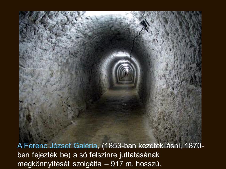 A Ferenc József Galéria, (1853-ban kezdték ásni, 1870- ben fejezték be) a só felszinre juttatásának megkönnyítését szolgálta – 917 m.