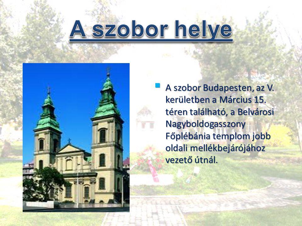  A szobor Budapesten, az V. kerületben a Március 15. téren található, a Belvárosi Nagyboldogasszony Főplébánia templom jobb oldali mellékbejárójához