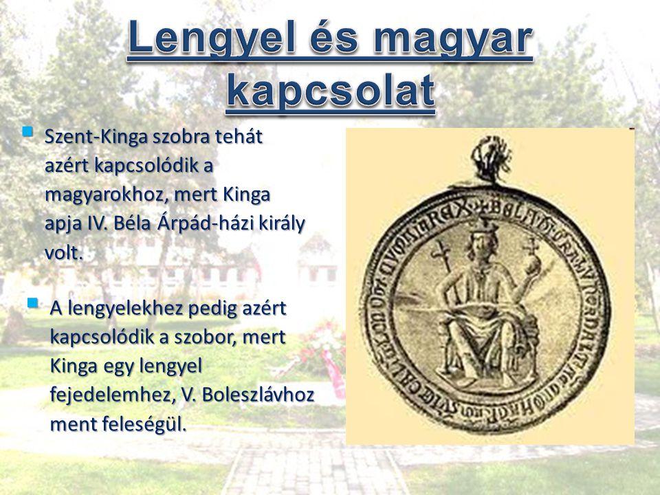 Szent-Kinga szobra tehát azért kapcsolódik a magyarokhoz, mert Kinga apja IV. Béla Árpád-házi király volt.  A lengyelekhez pedig azért kapcsolódik