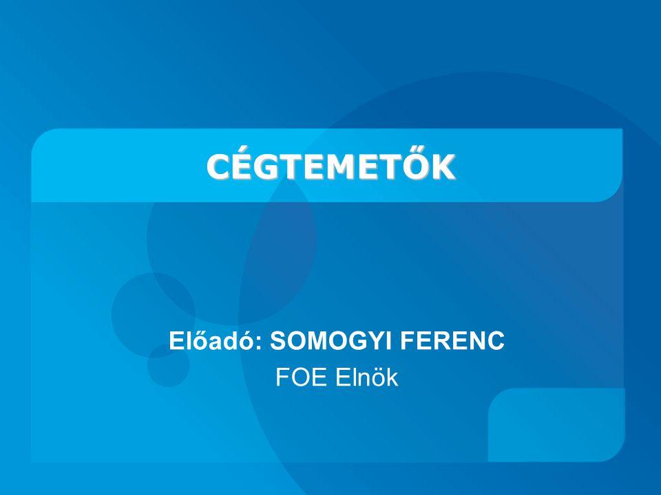 CÉGTEMETŐK CÉGTEMETŐK Előadó: SOMOGYI FERENC FOE Elnök