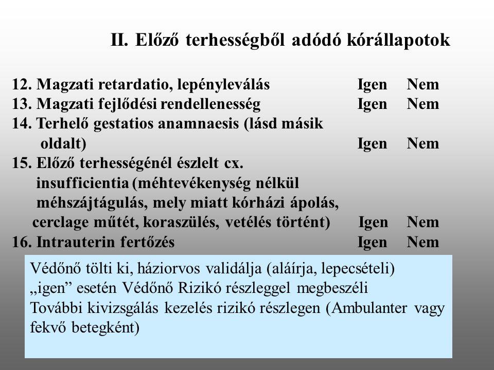 II. Előző terhességből adódó kórállapotok 12. Magzati retardatio, lepényleválásIgenNem 13. Magzati fejlődési rendellenességIgenNem 14. Terhelő gestati