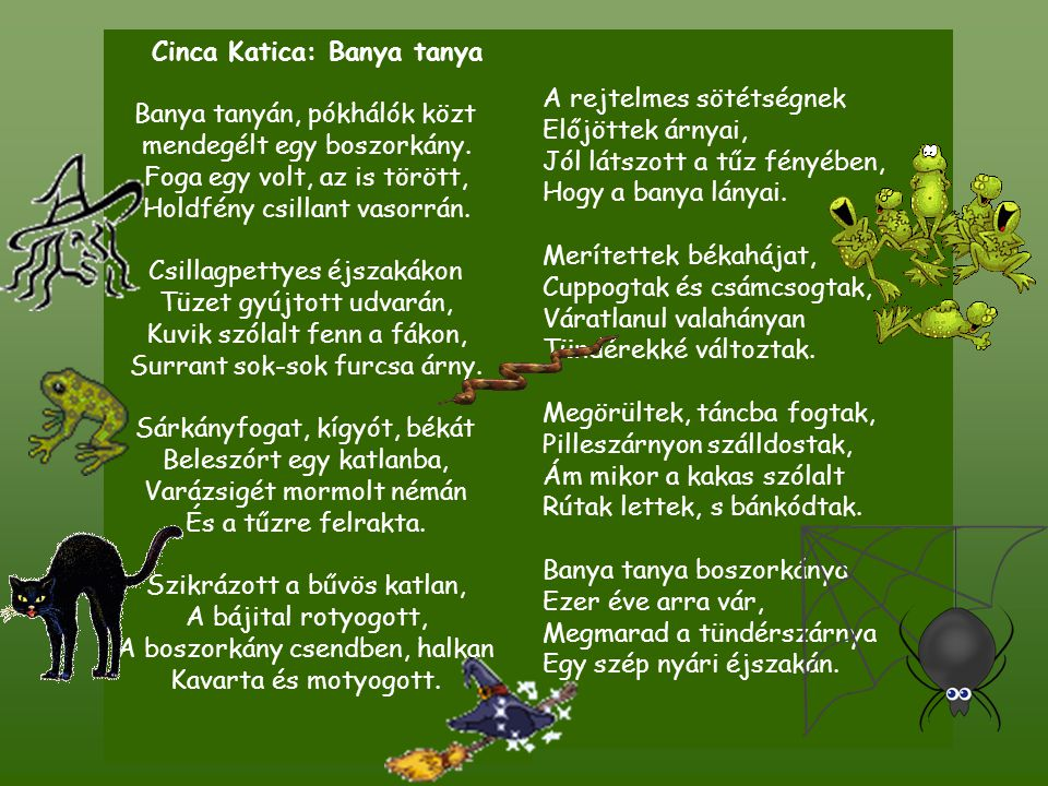Cinca Katica: Banya tanya Banya tanyán, pókhálók közt mendegélt egy boszorkány. Foga egy volt, az is törött, Holdfény csillant vasorrán. Csillagpettye