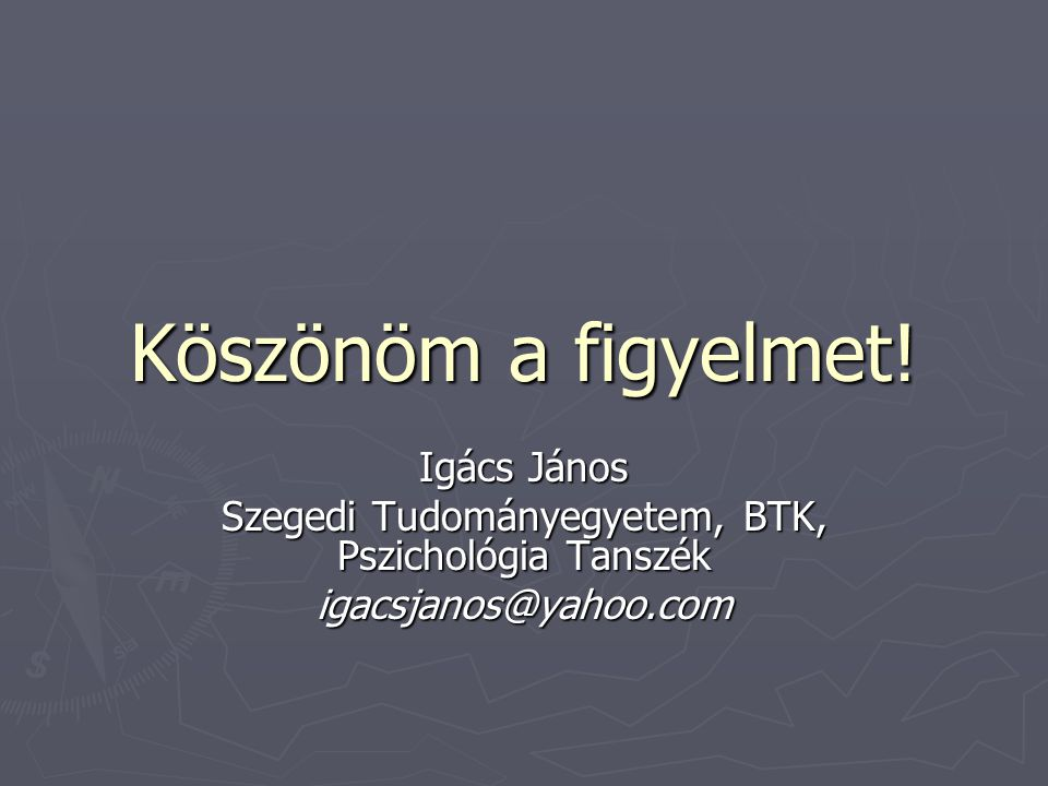Köszönöm a figyelmet! Igács János Szegedi Tudományegyetem, BTK, Pszichológia Tanszék igacsjanos@yahoo.com