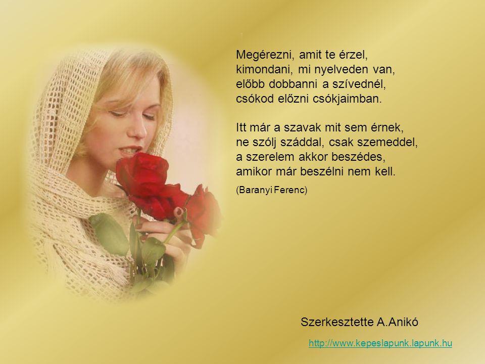 Megérezni, amit te érzel, kimondani, mi nyelveden van, előbb dobbanni a szívednél, csókod előzni csókjaimban.