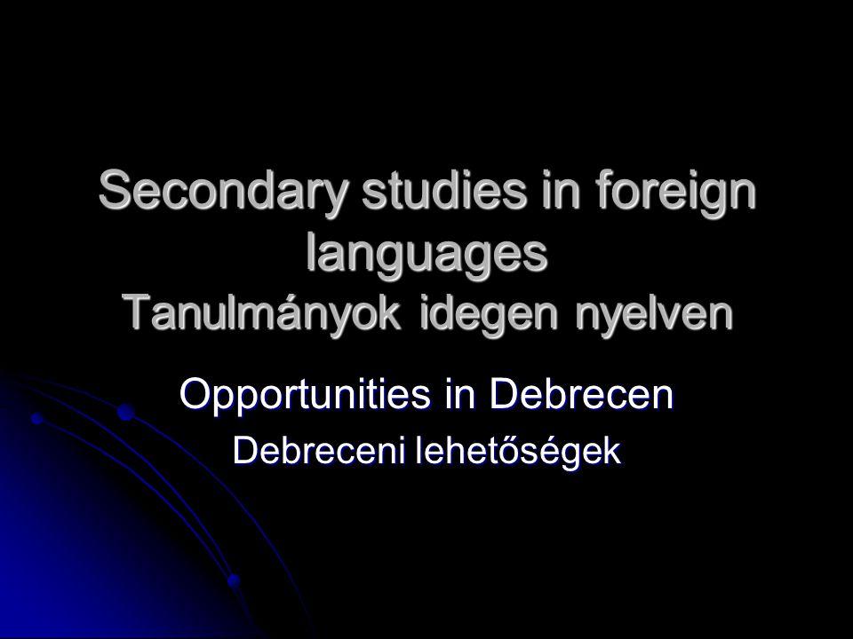 Secondary studies in foreign languages Tanulmányok idegen nyelven Opportunities in Debrecen Debreceni lehetőségek