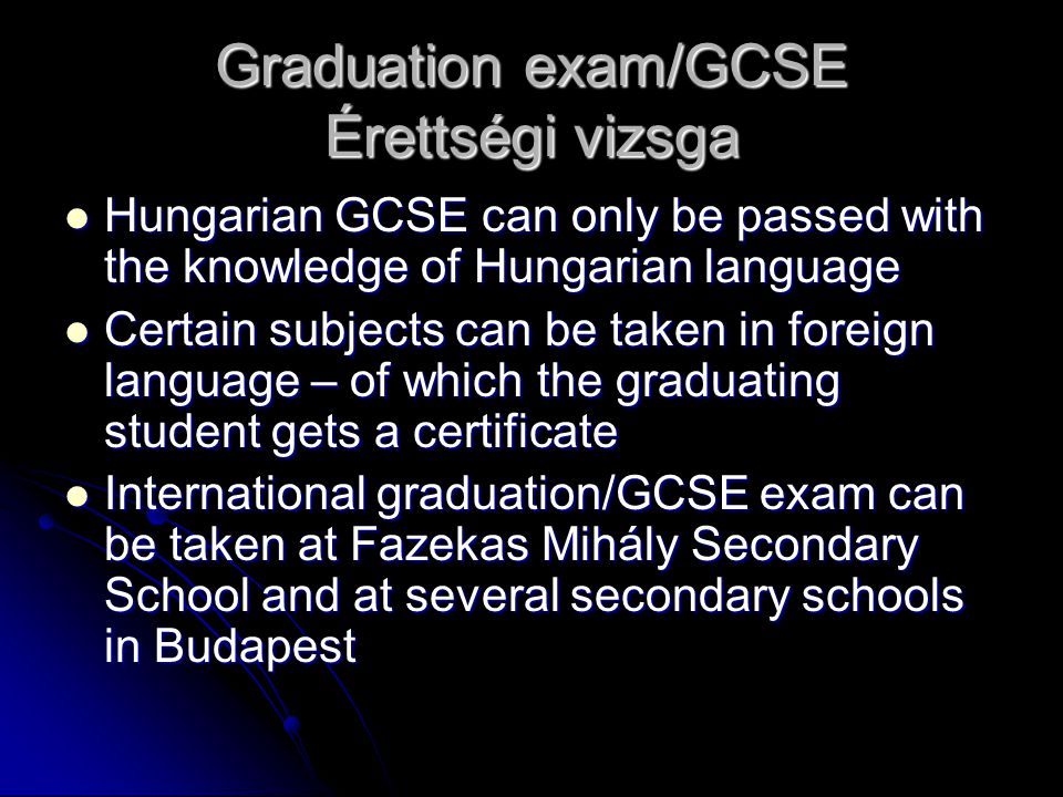 Graduation exam/GCSE Érettségi vizsga Hungarian GCSE can only be passed with the knowledge of Hungarian language Hungarian GCSE can only be passed with the knowledge of Hungarian language Certain subjects can be taken in foreign language – of which the graduating student gets a certificate Certain subjects can be taken in foreign language – of which the graduating student gets a certificate International graduation/GCSE exam can be taken at Fazekas Mihály Secondary School and at several secondary schools in Budapest International graduation/GCSE exam can be taken at Fazekas Mihály Secondary School and at several secondary schools in Budapest
