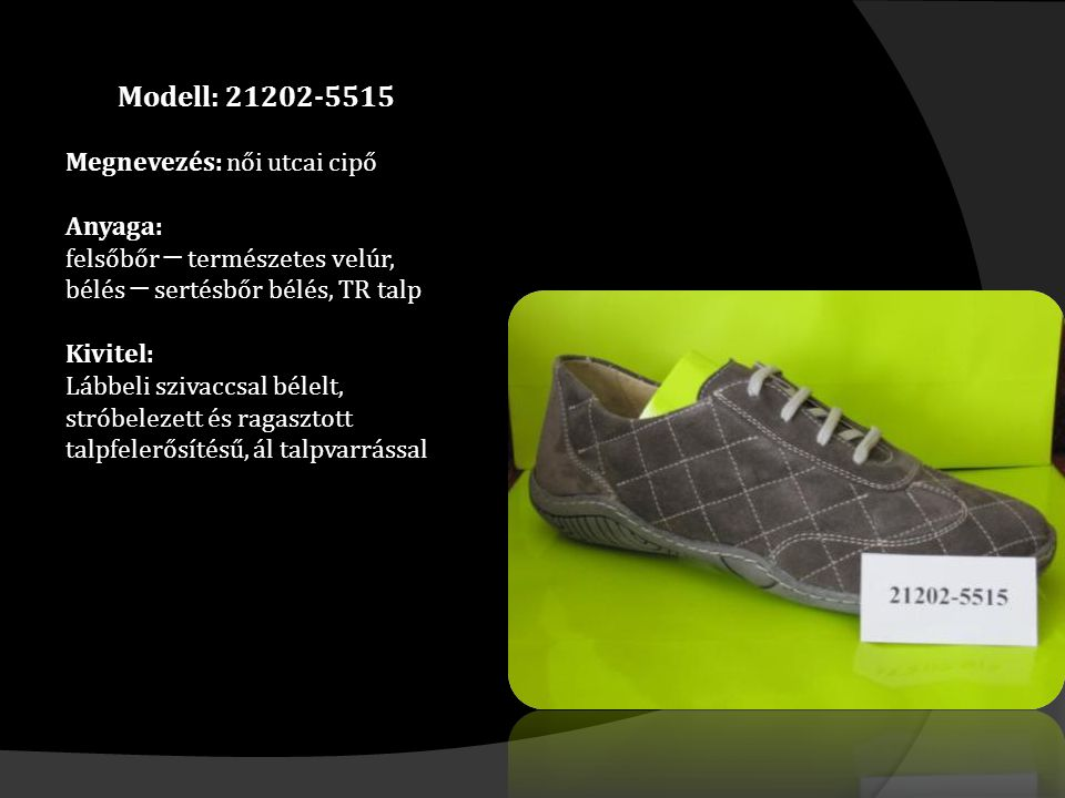 Modell: 21202-5515 Megnevezés: női utcai cipő Anyaga: felsőbőr ─ természetes velúr, bélés ─ sertésbőr bélés, TR talp Kivitel: Lábbeli szivaccsal bélelt, stróbelezett és ragasztott talpfelerősítésű, ál talpvarrással