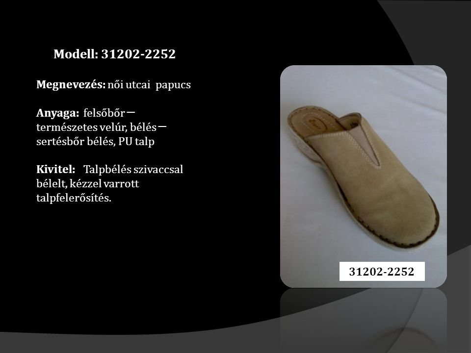 Modell: 31202-2252 Megnevezés: női utcai papucs Anyaga: felsőbőr ─ természetes velúr, bélés ─ sertésbőr bélés, PU talp Kivitel: Talpbélés szivaccsal bélelt, kézzel varrott talpfelerősítés.