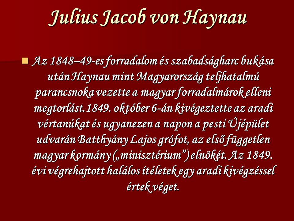 Julius Jacob von Haynau Az 1848–49-es forradalom és szabadságharc bukása után Haynau mint Magyarország teljhatalmú parancsnoka vezette a magyar forradalmárok elleni megtorlást.1849.