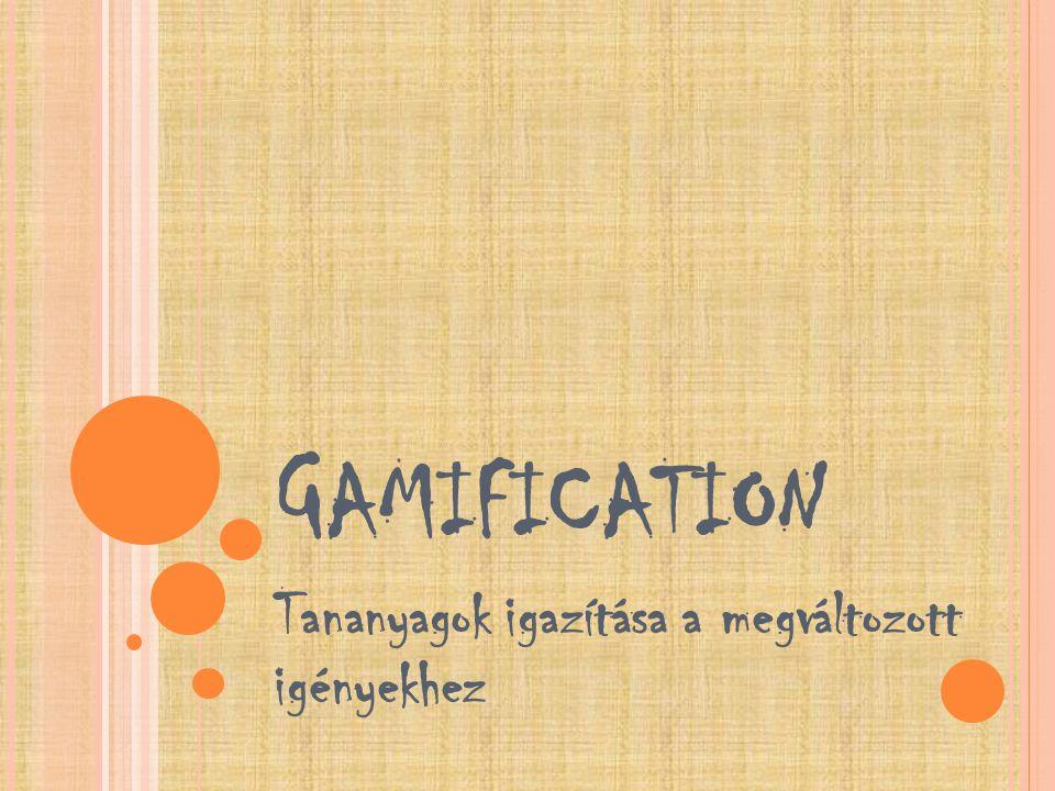 G AMIFICATION Tananyagok igazítása a megváltozott igényekhez