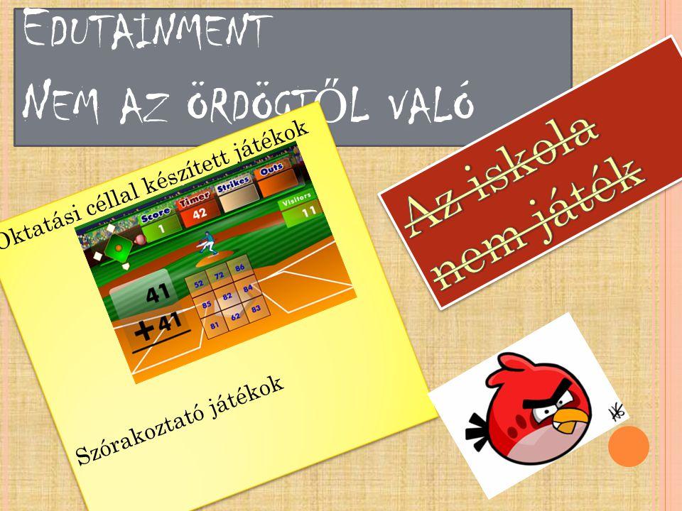 E DUTAINMENT N EM AZ ÖRDÖGT Ő L VALÓ Oktatási céllal készített játékok Szórakoztató játékok Oktatási céllal készített játékok Szórakoztató játékok
