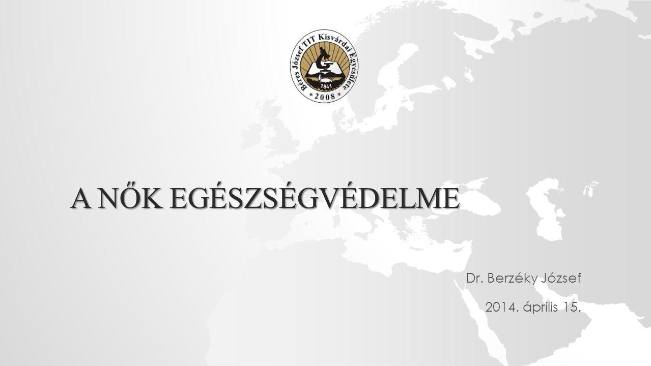 A NŐK EGÉSZSÉGVÉDELME Dr. Berzéky József 2014. április 15.