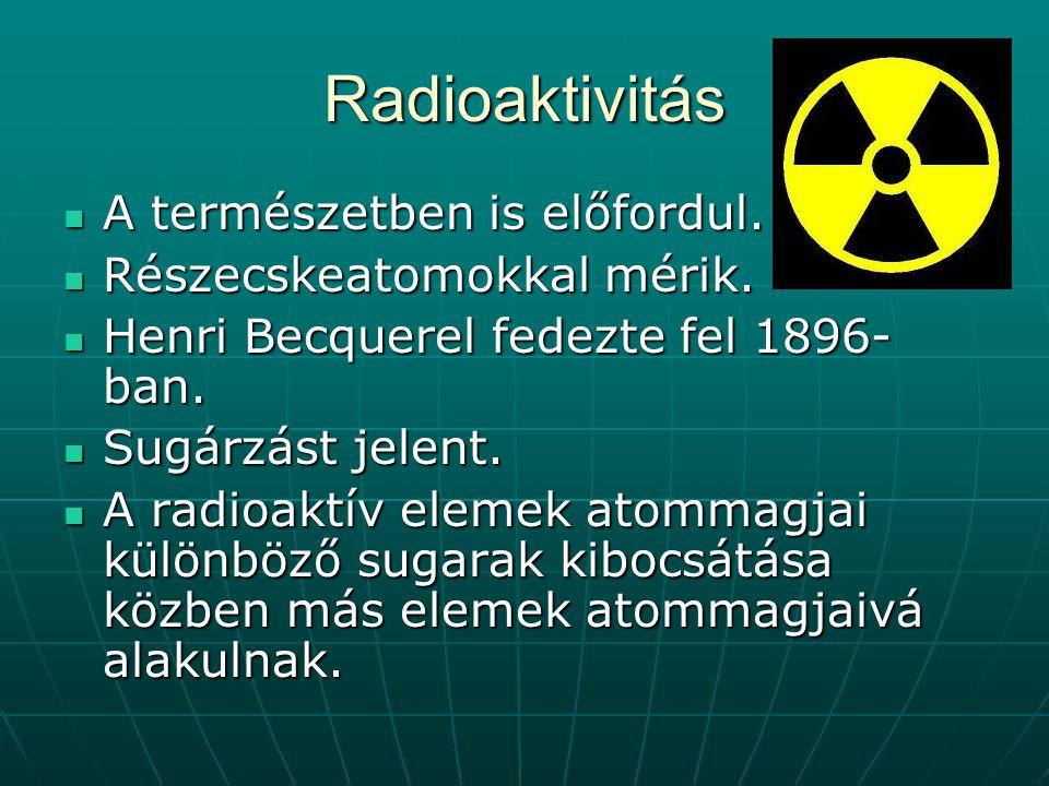 Radioaktivitás A természetben is előfordul. Részecskeatomokkal mérik. Henri Becquerel fedezte fel 1896- ban. Sugárzást jelent. A radioaktív elemek ato