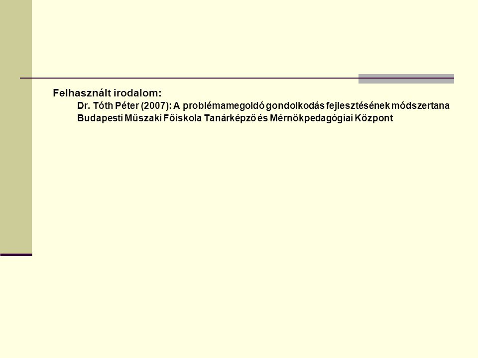 Felhasznált irodalom: Dr. Tóth Péter (2007): A problémamegoldó gondolkodás fejlesztésének módszertana Budapesti Műszaki Főiskola Tanárképző és Mérnökp