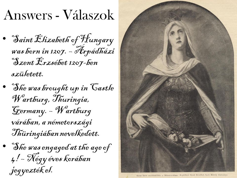 Answers - Válaszok Saint Elizabeth of Hungary was born in 1207.