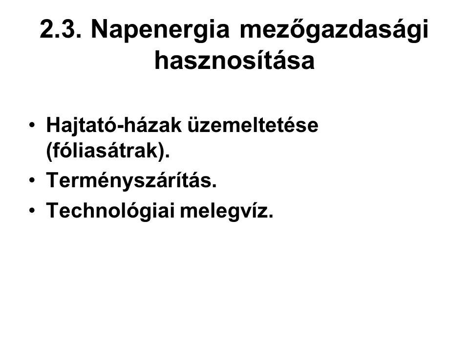 2.3. Napenergia mezőgazdasági hasznosítása Hajtató-házak üzemeltetése (fóliasátrak). Terményszárítás. Technológiai melegvíz.