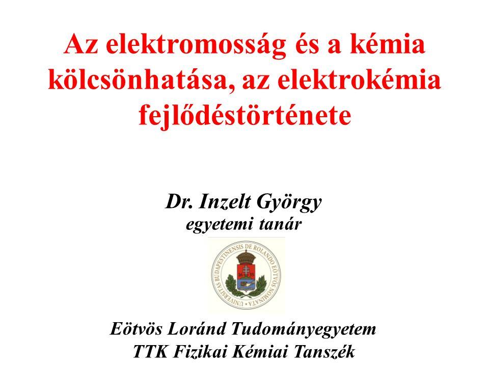 Az elektromosság és a kémia kölcsönhatása, az elektrokémia fejlődéstörténete Dr. Inzelt György egyetemi tanár Eötvös Loránd Tudományegyetem TTK Fizika