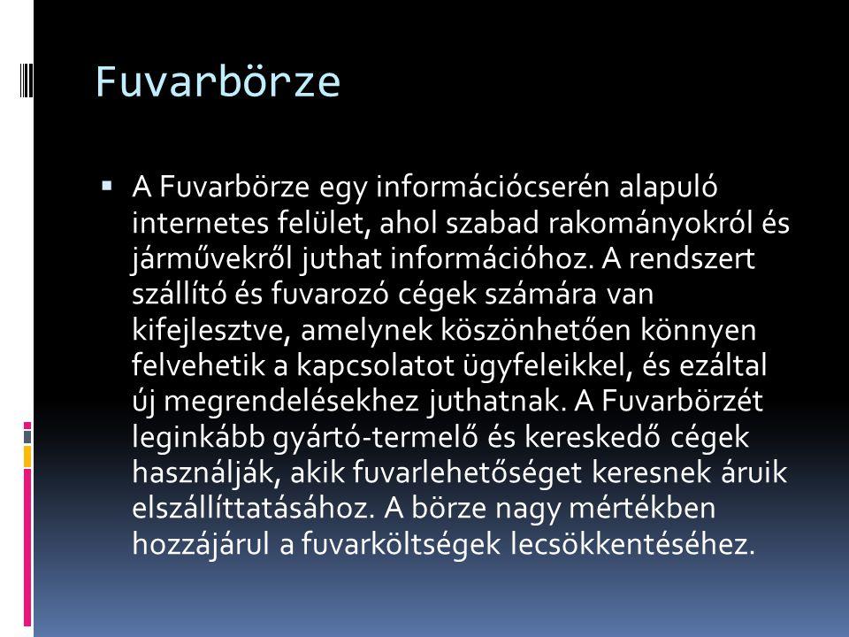 Internetes raktár és fuvarbörzék:  http://www.fuvarborze.eu/ http://www.fuvarborze.eu/  http://www.fuvarnet.hu/index2.html http://www.fuvarnet.hu/index2.html  http://www.logsped.hu/borze.htm http://www.logsped.hu/borze.htm  http://www.timocom.hu/sec/900110/index.cfm/D YN/umenuaction,505311158000006/ http://www.timocom.hu/sec/900110/index.cfm/D YN/umenuaction,505311158000006/  http://www.kiessling.hu/ http://www.kiessling.hu/  http://www.transportinfocenter.com/hu.htm http://www.transportinfocenter.com/hu.htm  http://www.fuvarborze.hu/index.php http://www.fuvarborze.hu/index.php  http://www.speditionline.com/index.sol?lang=hu &cont=1 http://www.speditionline.com/index.sol?lang=hu &cont=1  http://fuvarborze.logportal.hu/ http://fuvarborze.logportal.hu/