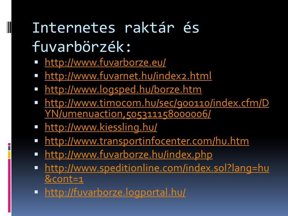 Internetes raktár és fuvarbörzék:  http://www.fuvarborze.eu/ http://www.fuvarborze.eu/  http://www.fuvarnet.hu/index2.html http://www.fuvarnet.hu/index2.html  http://www.logsped.hu/borze.htm http://www.logsped.hu/borze.htm  http://www.timocom.hu/sec/900110/index.cfm/D YN/umenuaction,505311158000006/ http://www.timocom.hu/sec/900110/index.cfm/D YN/umenuaction,505311158000006/  http://www.kiessling.hu/ http://www.kiessling.hu/  http://www.transportinfocenter.com/hu.htm http://www.transportinfocenter.com/hu.htm  http://www.fuvarborze.hu/index.php http://www.fuvarborze.hu/index.php  http://www.speditionline.com/index.sol lang=hu &cont=1 http://www.speditionline.com/index.sol lang=hu &cont=1  http://fuvarborze.logportal.hu/ http://fuvarborze.logportal.hu/
