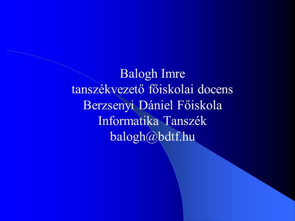 Balogh Imre tanszékvezető főiskolai docens Berzsenyi Dániel Főiskola Informatika Tanszék balogh@bdtf.hu
