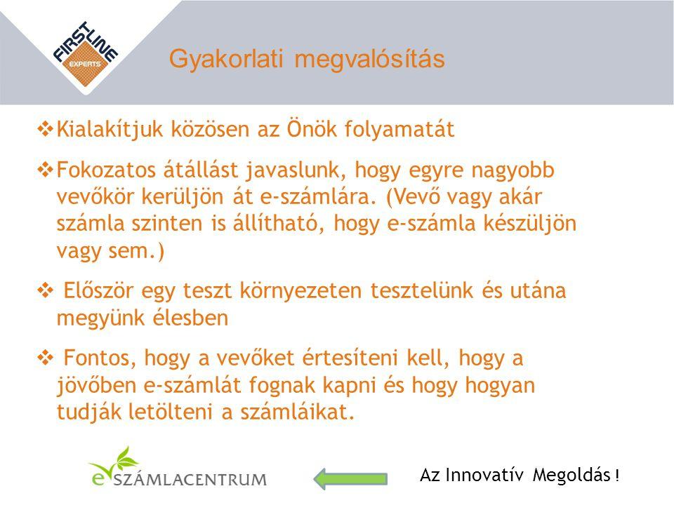 Gyakorlati megvalósítás Az Innovatív Megoldás !  Kialakítjuk közösen az Önök folyamatát  Fokozatos átállást javaslunk, hogy egyre nagyobb vevőkör ke