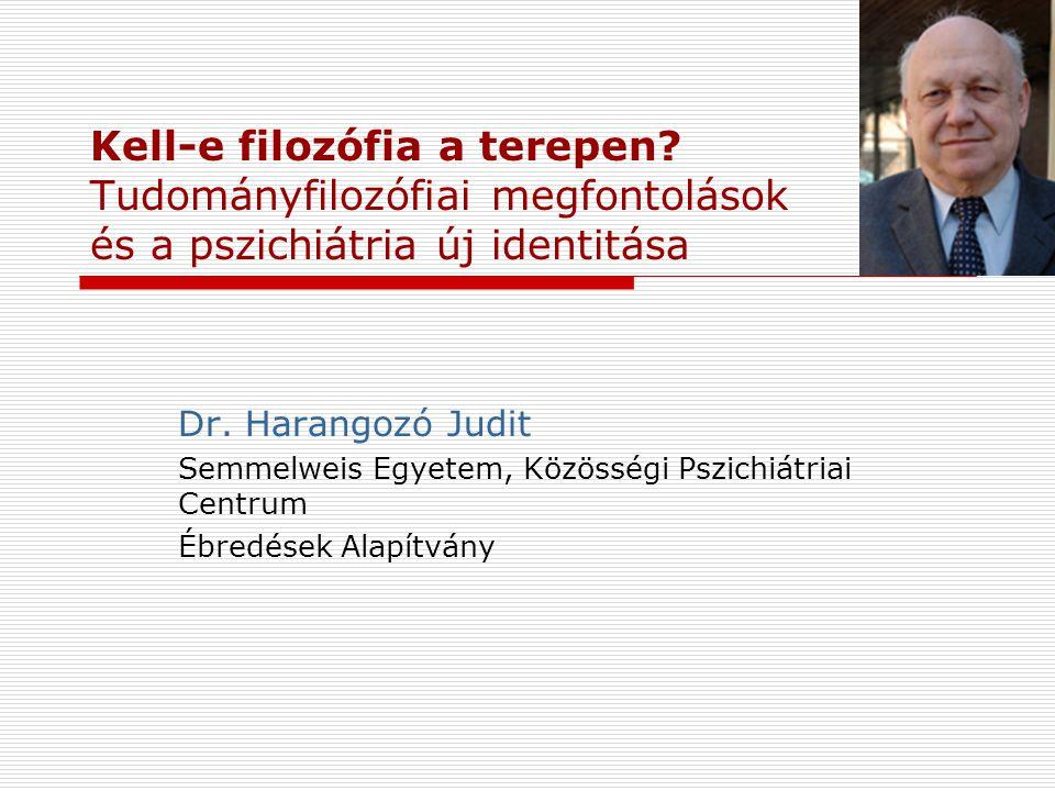 Kell-e filozófia a terepen? Tudományfilozófiai megfontolások és a pszichiátria új identitása Dr. Harangozó Judit Semmelweis Egyetem, Közösségi Pszichi