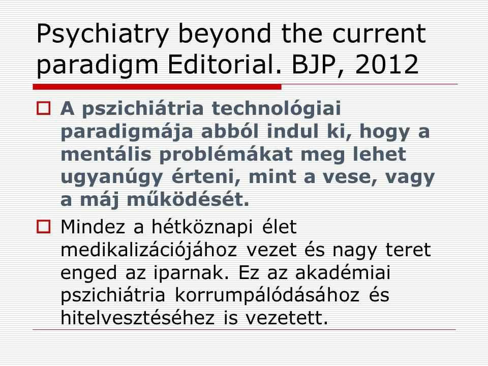 Psychiatry beyond the current paradigm Editorial. BJP, 2012  A pszichiátria technológiai paradigmája abból indul ki, hogy a mentális problémákat meg