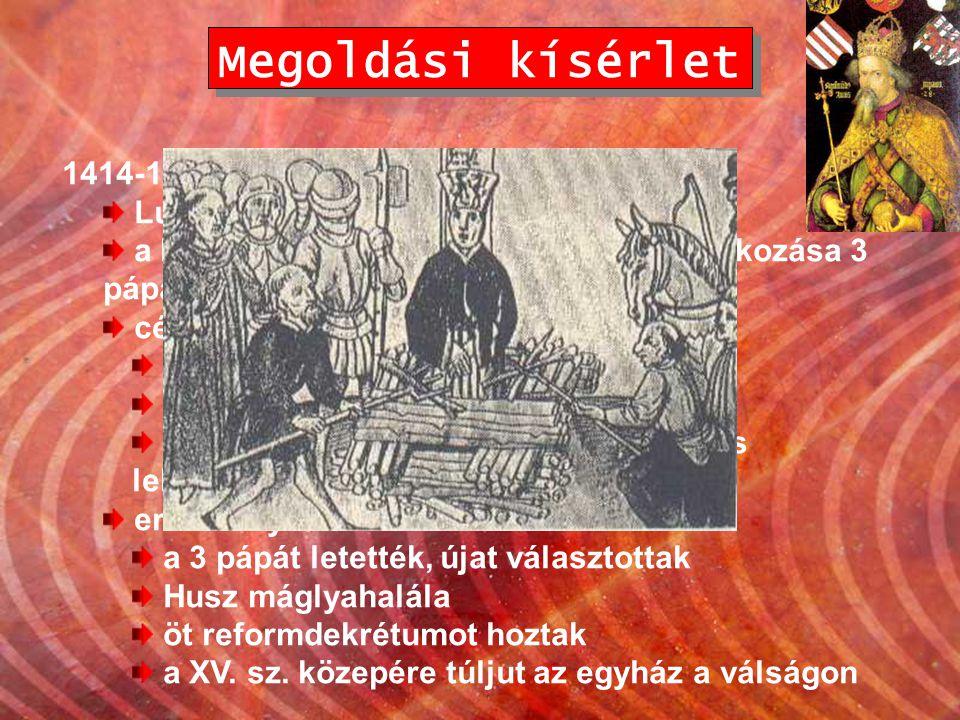 Megoldási kísérlet 1414-18. Konstanz – egyetemes zsinat Luxemburgi Zsigmond elnököl a középkor legnagyobb szabású tanácskozása 3 pápával, 29 bíborossa