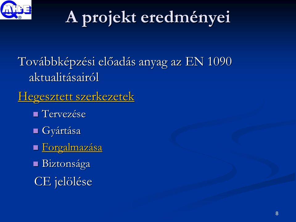 8 A projekt eredményei Továbbképzési előadás anyag az EN 1090 aktualitásairól Hegesztett szerkezetek Hegesztett szerkezetek Tervezése Tervezése Gyártása Gyártása Forgalmazása Forgalmazása Forgalmazása Biztonsága Biztonsága CE jelölése CE jelölése